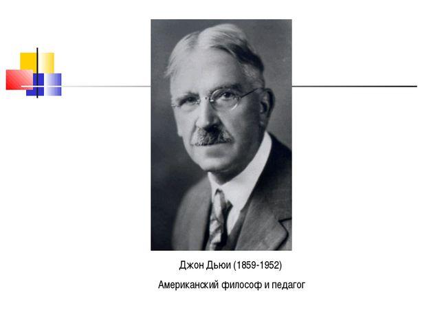 Джон Дьюи (1859-1952) Американский философ и педагог