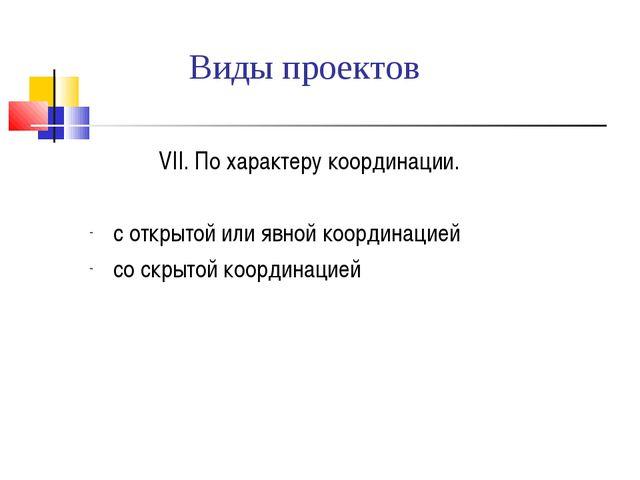 Виды проектов  VII. По характеру координации. с открытой или явной координа...