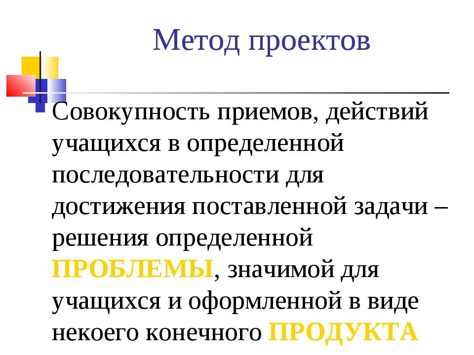 Метод проектов Совокупность приемов, действий учащихся в определенной последо...