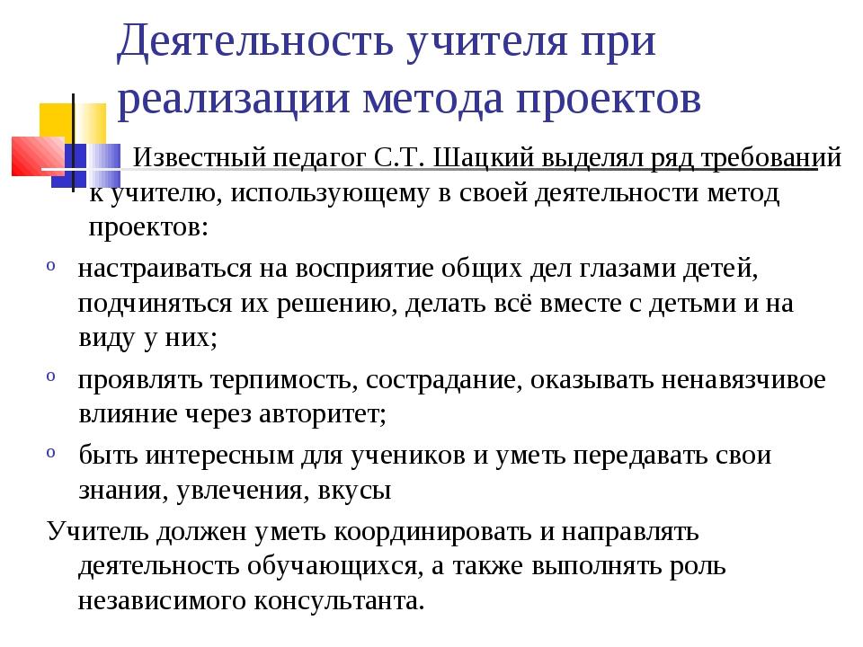 Деятельность учителя при реализации метода проектов Известный педагог С.Т. Ш...
