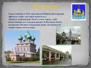 Кострома Город основан в 1152 году князем Юрием Долгоруким (финское слово «ко