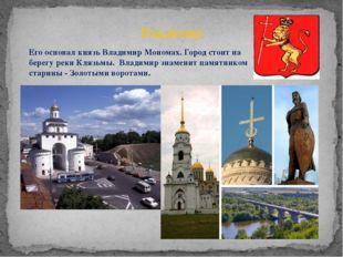 Владимир Его основал князь Владимир Мономах. Город стоит на берегу реки Клязь