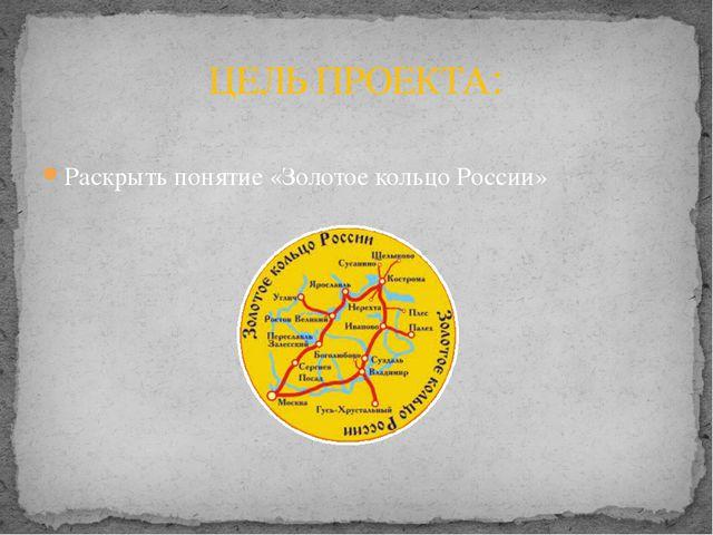 Раскрыть понятие «Золотое кольцо России» ЦЕЛЬ ПРОЕКТА: