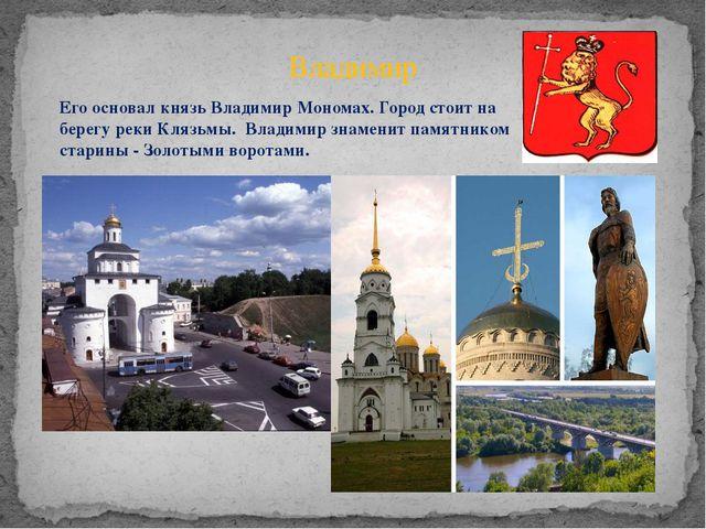 Владимир Его основал князь Владимир Мономах. Город стоит на берегу реки Клязь...