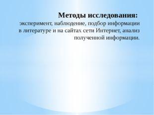Методы исследования: эксперимент, наблюдение, подбор информации в литературе