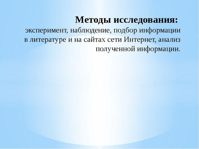 Методы исследования: эксперимент, наблюдение, подбор информации в литературе...