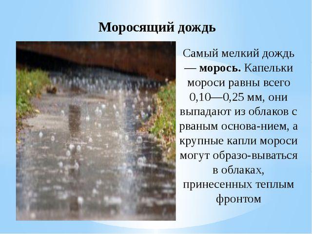 Самый мелкий дождь — морось. Капельки мороси равны всего 0,10—0,25 мм, они вы...