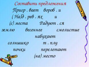 Составить предложения Пригр . вает вороб . и ( На)д . рев . ях и (с) места Ра