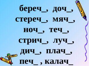 береч_, доч_, стереч_, мяч_, ноч_, теч_, стрич_, луч_, дич_, плач_, печ_ , ка