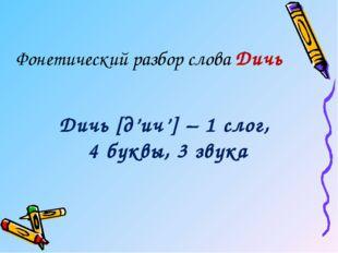 Дичь [д'ич'] – 1 слог, 4 буквы, 3 звука Фонетический разбор слова Дичь