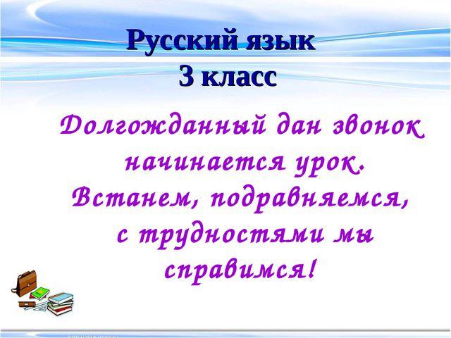 Русский язык 3 класс Долгожданный дан звонок начинается урок. Встанем, подрав...