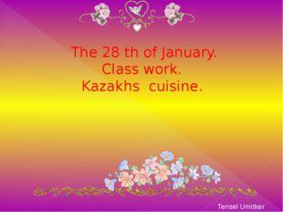The 28 th of January. Class work. Kazakhs cuisine. Tensel Umitker