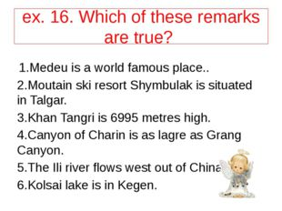 ex. 16. Which of these remarks are true? 1.Medeu is a world famous place.. 2.