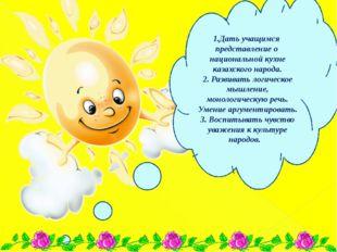 1.Дать учащимся представление о национальной кухне казахского народа. 2. Разв