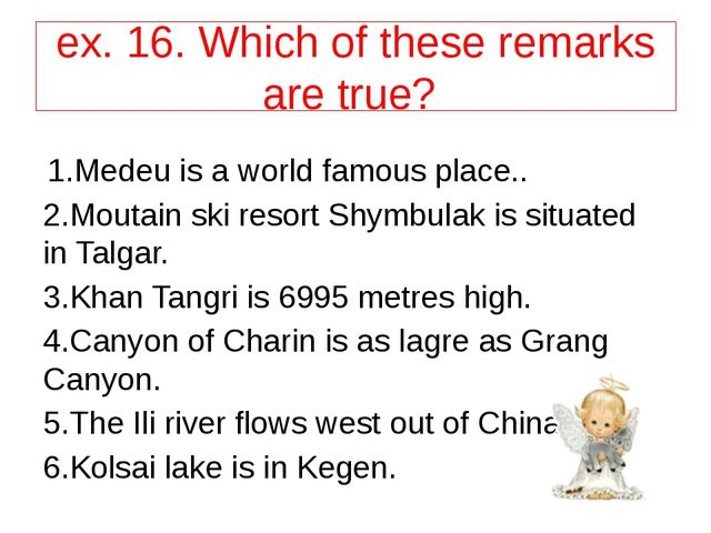 ex. 16. Which of these remarks are true? 1.Medeu is a world famous place.. 2....