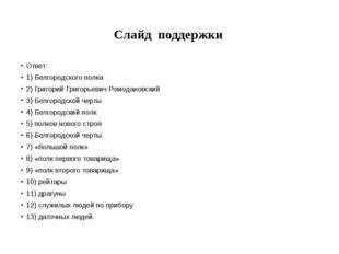 Слайд поддержки Ответ: 1) Белгородского полка 2) Григорий Григорьевич Ромодан