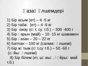 Қазақ өлшемдері 1) Бір асым (ет) – 4 -5 кг 2) Бір табақ (ет) – 4 -6 кг 3) Бір