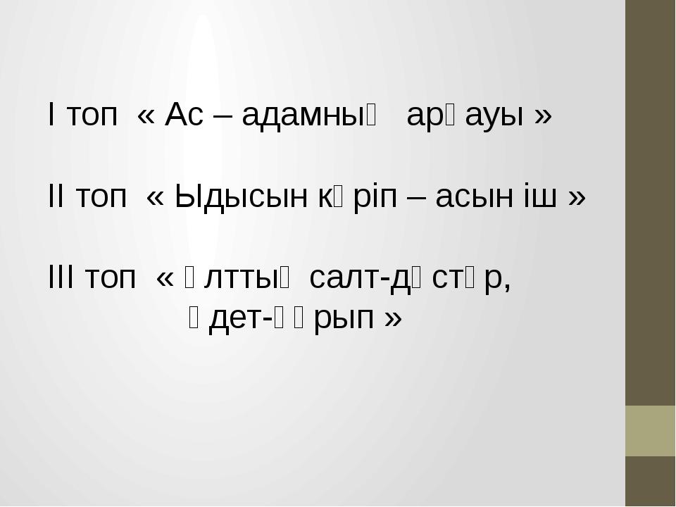 І топ « Ас – адамның арқауы » ІІ топ « Ыдысын көріп – асын іш » ІІІ топ « Ұлт...