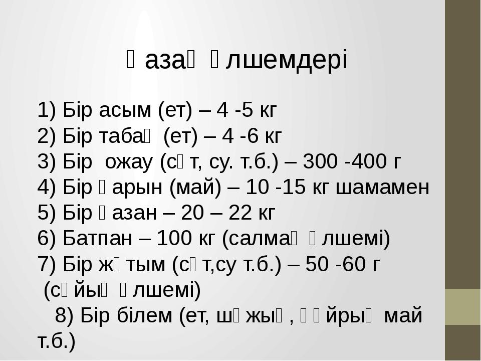 Қазақ өлшемдері 1) Бір асым (ет) – 4 -5 кг 2) Бір табақ (ет) – 4 -6 кг 3) Бір...