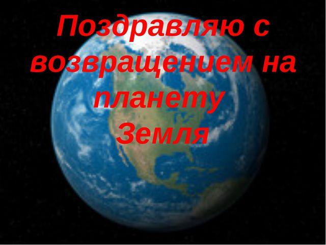 Поздравляю с возвращением на планету Земля