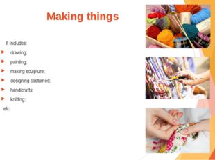 Making things It includes: drawing; painting; making sculpture; designing cos
