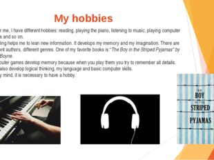My hobbies As for me, I have different hobbies: reading, playing the piano, l
