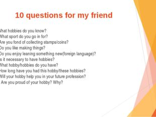 10 questions for my friend 1.What hobbies do you know? 2. What sport do you g