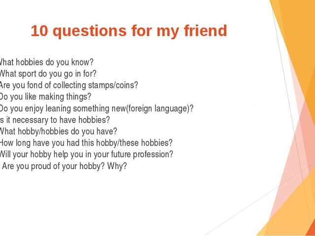 10 questions for my friend 1.What hobbies do you know? 2. What sport do you g...