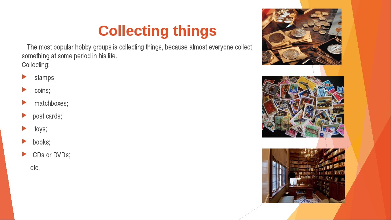 Collecting things The most popular hobby groups is collecting things, because...