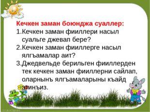 Кечкен заман боюнджа суаллер: Кечкен заман фииллери насыл суальге джевап бере
