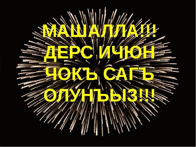МАШАЛЛА!!! ДЕРС ИЧЮН ЧОКЪ САГЪ ОЛУНЪЫЗ!!!