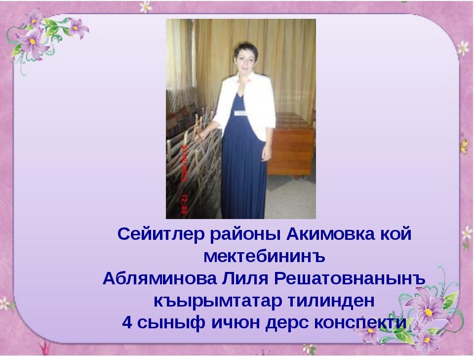 Сейитлер районы Акимовка кой мектебининъ Абляминова Лиля Решатовнанынъ къыры...