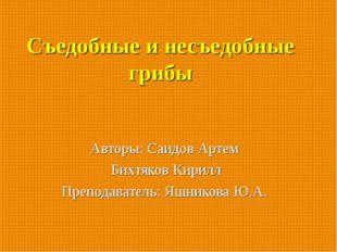 Съедобные и несъедобные грибы Авторы: Саидов Артем Бихтяков Кирилл Преподават