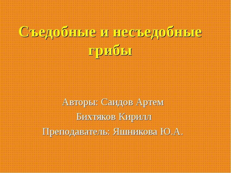 Съедобные и несъедобные грибы Авторы: Саидов Артем Бихтяков Кирилл Преподават...