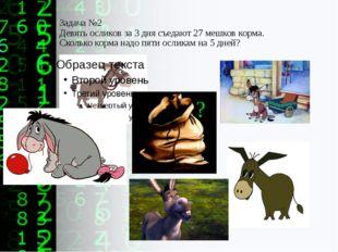 Задача №2 Девять осликов за 3 дня съедают 27 мешков корма. Сколько корма надо
