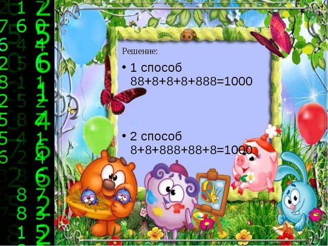 Решение: 1 способ 88+8+8+8+888=1000 2 способ 8+8+888+88+8=1000