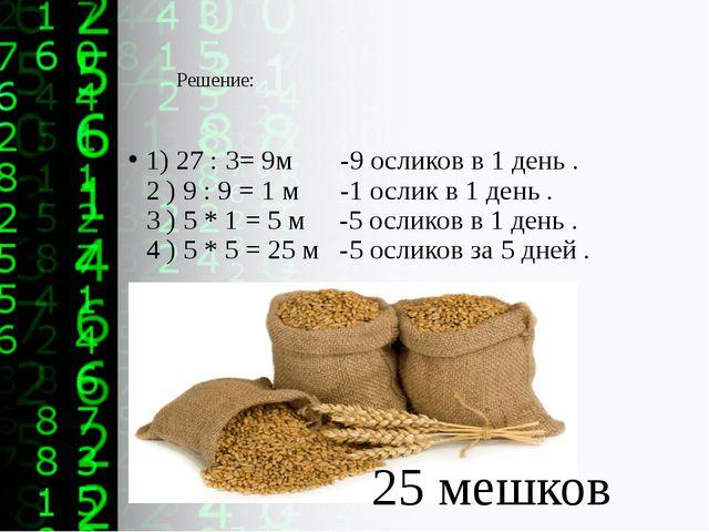 Решение: 1) 27 : 3= 9м -9 осликов в 1 день . 2 ) 9 : 9 = 1 м -1 ослик в 1 ден...