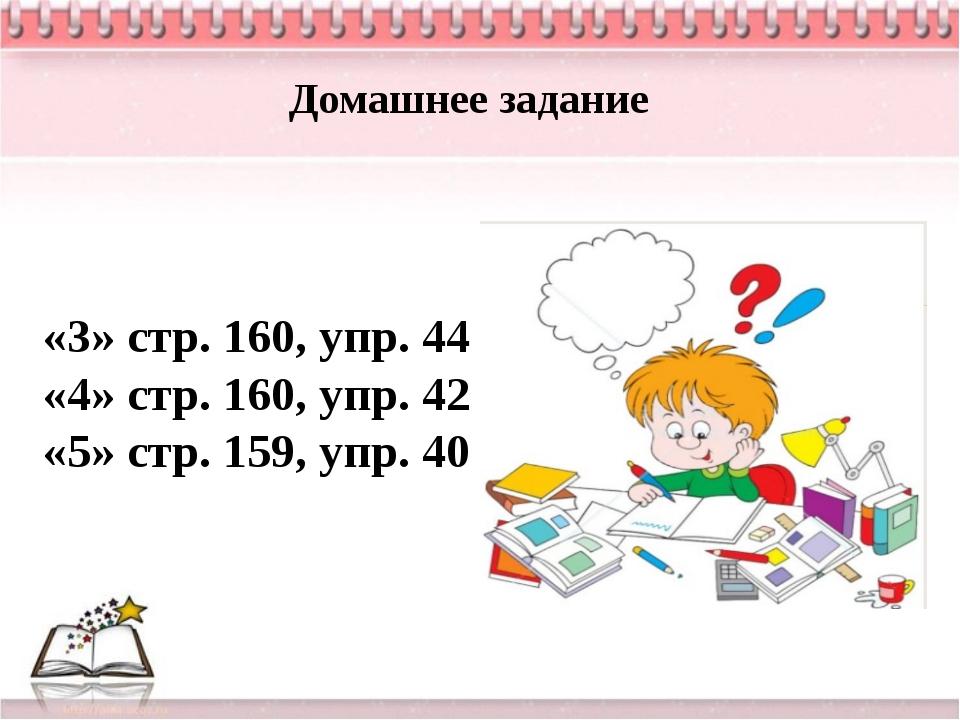 Домашнее задание «3» стр. 160, упр. 44 «4» стр. 160, упр. 42 «5» стр. 159, уп...