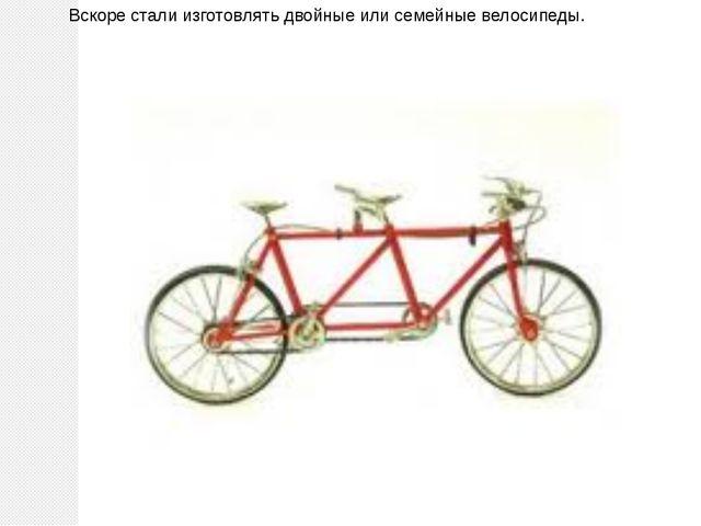 Вскоре стали изготовлять двойные или семейные велосипеды.