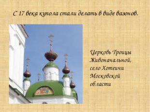 С 17 века купола стали делать в виде вазонов. Церковь Троицы Живоначальной, с