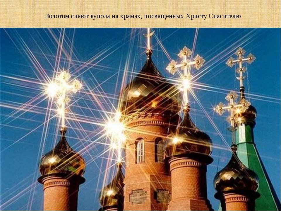 Золотом сияют купола на храмах, посвященных Христу Спасителю