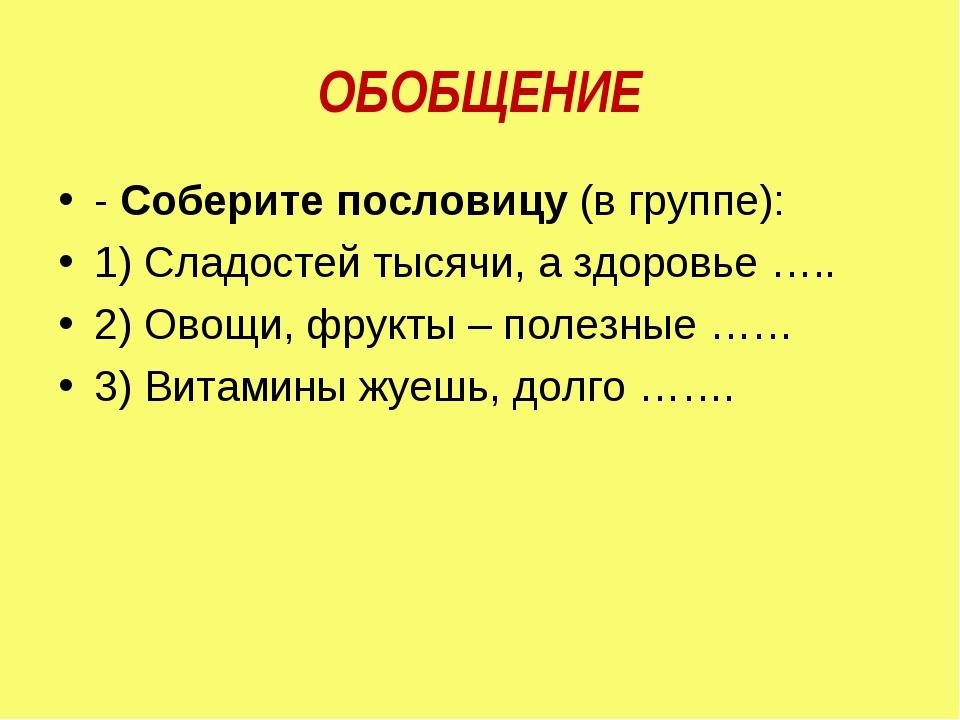 ОБОБЩЕНИЕ -Соберите пословицу(в группе): 1) Сладостей тысячи, а здоровье …...