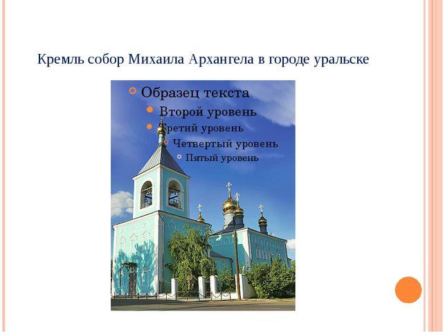 Кремль собор Михаила Архангела в городе уральске