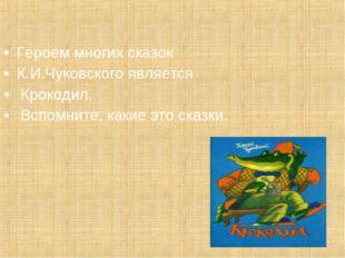 Героем многих сказок К.И.Чуковского является Крокодил. Вспомните, какие это