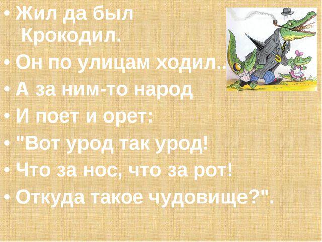 """Жил да был Крокодил. Он по улицам ходил... А за ним-то народ И поет и орет: """"..."""