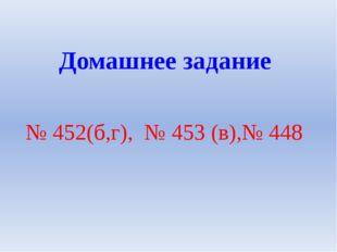 № 452(б,г), № 453 (в),№ 448 Домашнее задание