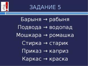 ЗАДАНИЕ 5 Барыня → рабыня Подвода → водопад Мошкара → ромашка Стирка → старик