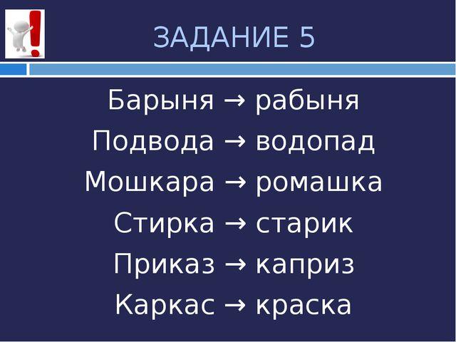 ЗАДАНИЕ 5 Барыня → рабыня Подвода → водопад Мошкара → ромашка Стирка → старик...
