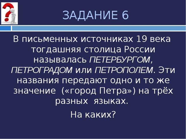 ЗАДАНИЕ 6 В письменных источниках 19 века тогдашняя столица России называлась...