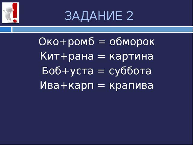 ЗАДАНИЕ 2 Око+ромб = обморок Кит+рана = картина Боб+уста = суббота Ива+карп =...